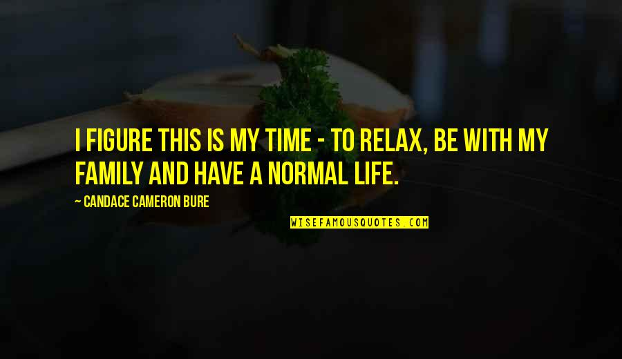Family And Time Quotes By Candace Cameron Bure: I figure this is my time - to