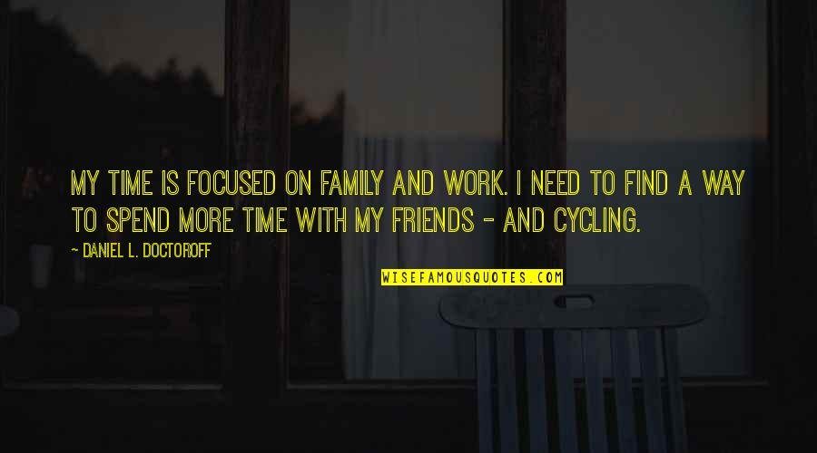 Family And Time Quotes By Daniel L. Doctoroff: My time is focused on family and work.