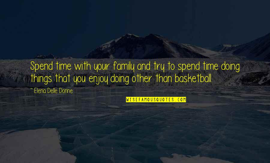 Family And Time Quotes By Elena Delle Donne: Spend time with your family and try to