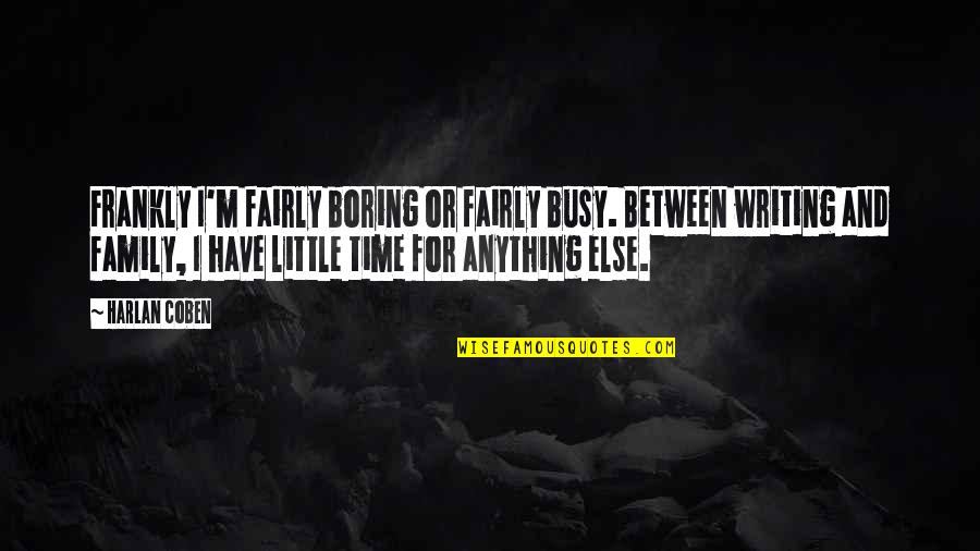 Family And Time Quotes By Harlan Coben: Frankly I'm fairly boring or fairly busy. Between