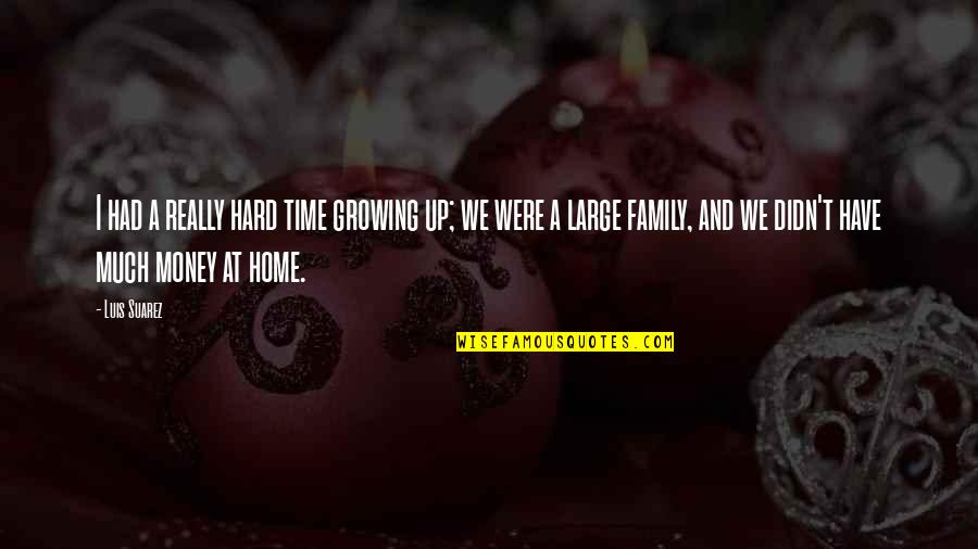 Family And Time Quotes By Luis Suarez: I had a really hard time growing up;