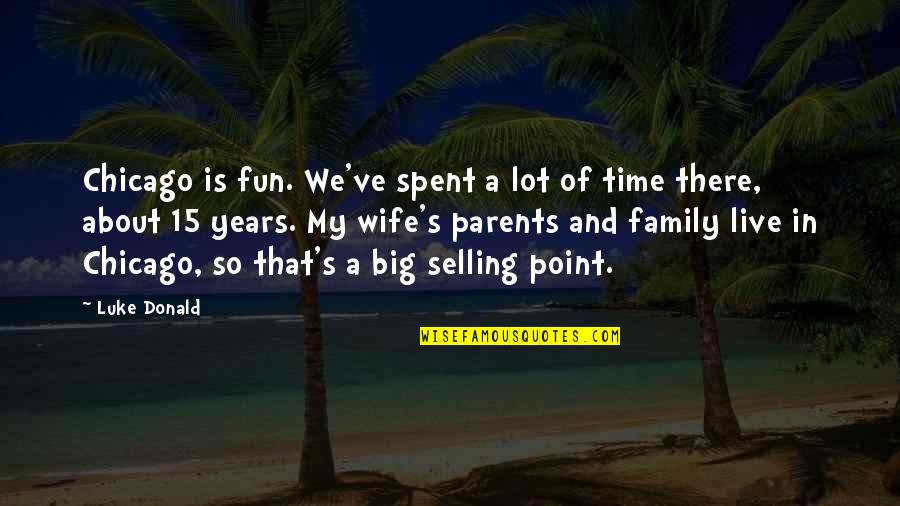 Family And Time Quotes By Luke Donald: Chicago is fun. We've spent a lot of