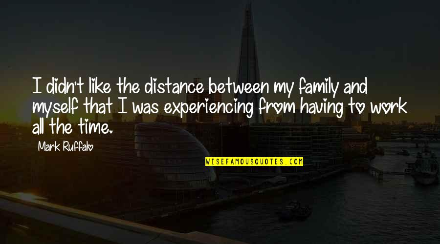 Family And Time Quotes By Mark Ruffalo: I didn't like the distance between my family