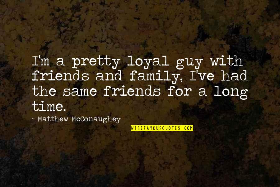 Family And Time Quotes By Matthew McConaughey: I'm a pretty loyal guy with friends and
