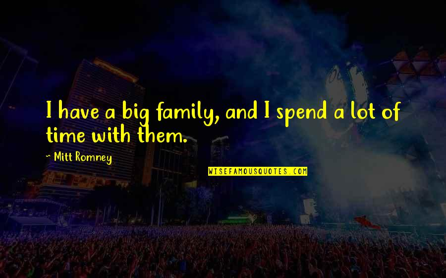 Family And Time Quotes By Mitt Romney: I have a big family, and I spend