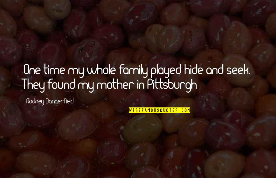Family And Time Quotes By Rodney Dangerfield: One time my whole family played hide and