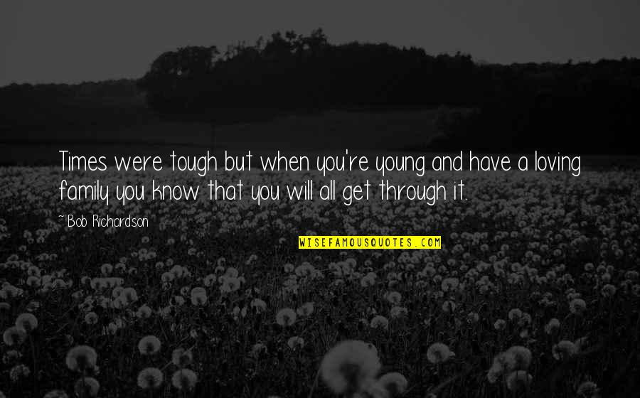 Family And Tough Times Quotes By Bob Richardson: Times were tough but when you're young and