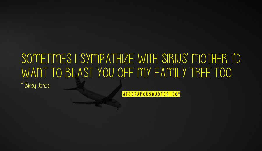 Family And Tree Quotes By Birdy Jones: SOMETIMES I SYMPATHIZE WITH SIRIUS' MOTHER. I'D WANT