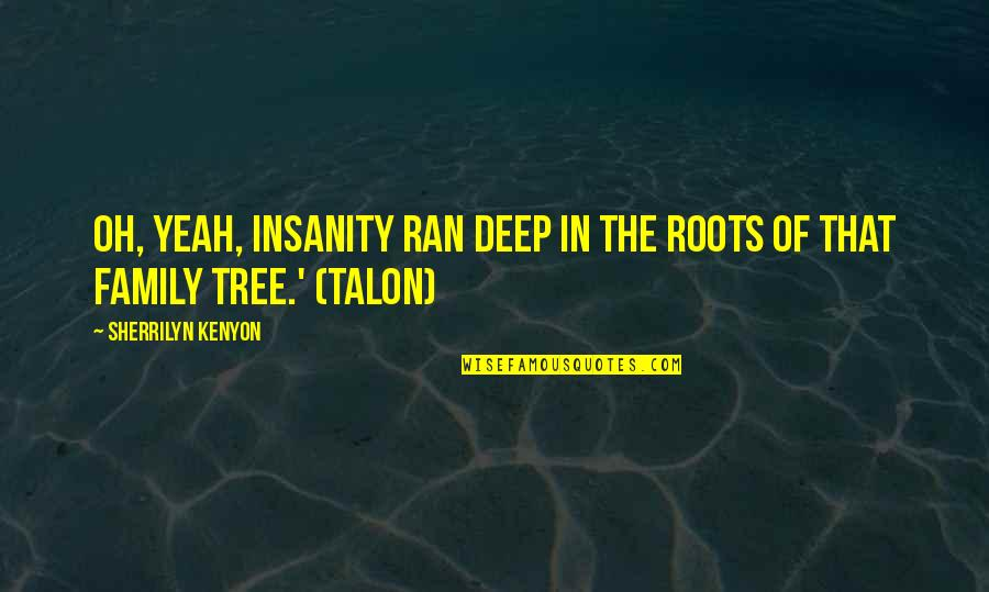 Family And Tree Quotes By Sherrilyn Kenyon: Oh, yeah, insanity ran deep in the roots