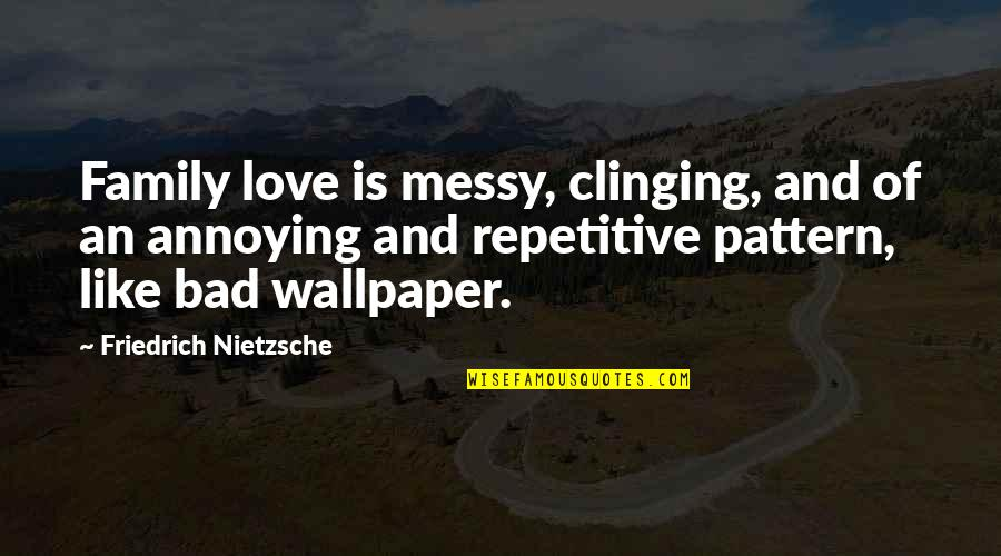 Family Annoying You Quotes By Friedrich Nietzsche: Family love is messy, clinging, and of an