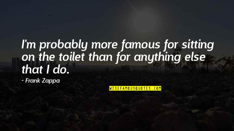 Family Branch Quotes By Frank Zappa: I'm probably more famous for sitting on the