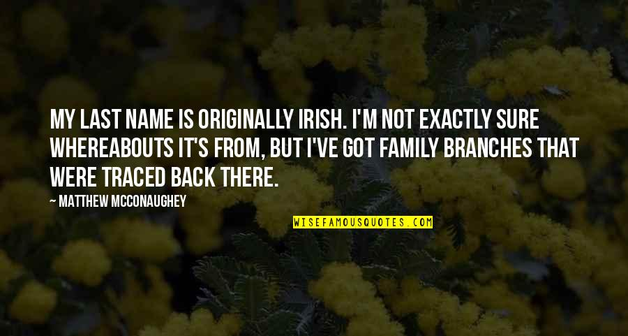 Family Branches Quotes By Matthew McConaughey: My last name is originally Irish. I'm not