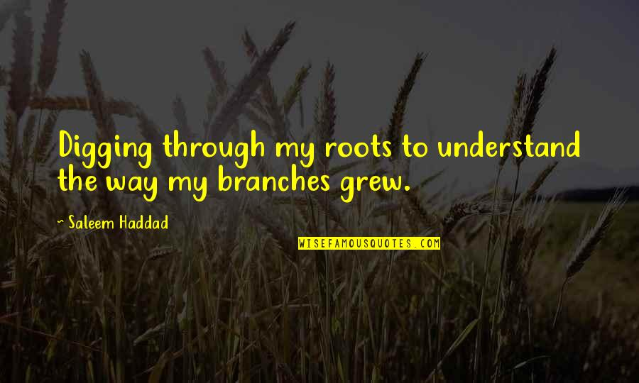 Family Branches Quotes By Saleem Haddad: Digging through my roots to understand the way