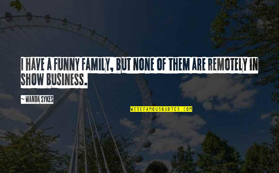 Family Business Funny Quotes By Wanda Sykes: I have a funny family, but none of