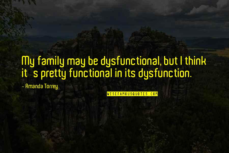 Family Dysfunction Quotes By Amanda Torrey: My family may be dysfunctional, but I think