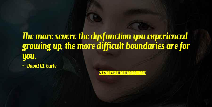 Family Dysfunction Quotes By David W. Earle: The more severe the dysfunction you experienced growing