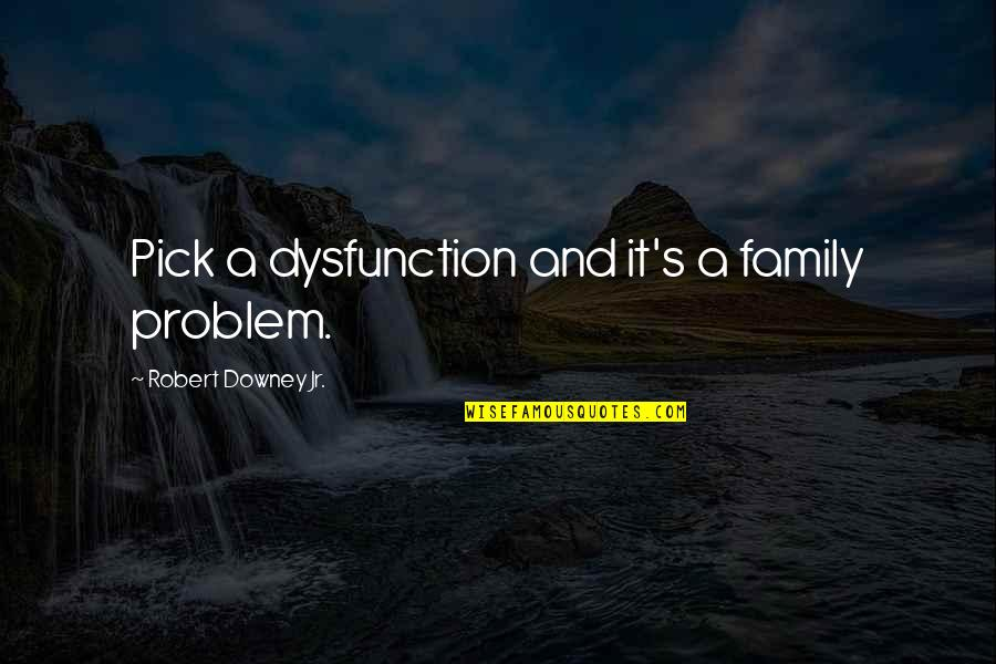 Family Dysfunction Quotes By Robert Downey Jr.: Pick a dysfunction and it's a family problem.