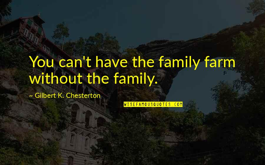 Family Farms Quotes By Gilbert K. Chesterton: You can't have the family farm without the