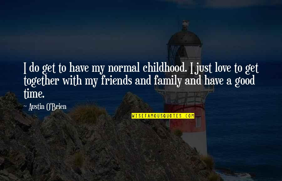 Family Friends And Love Quotes By Austin O'Brien: I do get to have my normal childhood.