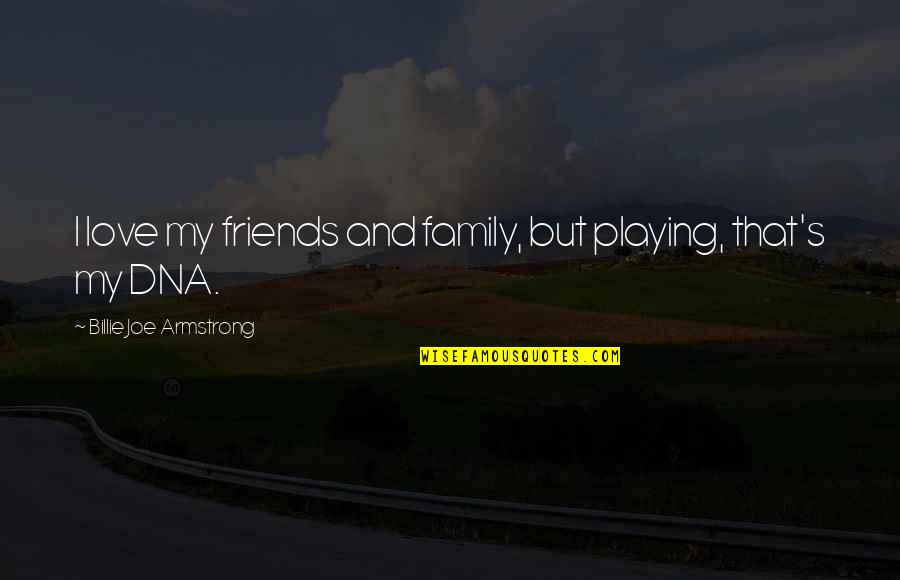 Family Friends And Love Quotes By Billie Joe Armstrong: I love my friends and family, but playing,