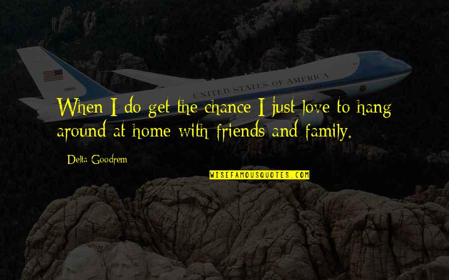 Family Friends And Love Quotes By Delta Goodrem: When I do get the chance I just