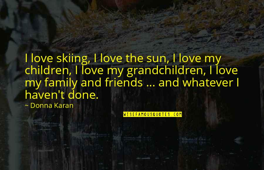 Family Friends And Love Quotes By Donna Karan: I love skiing, I love the sun, I