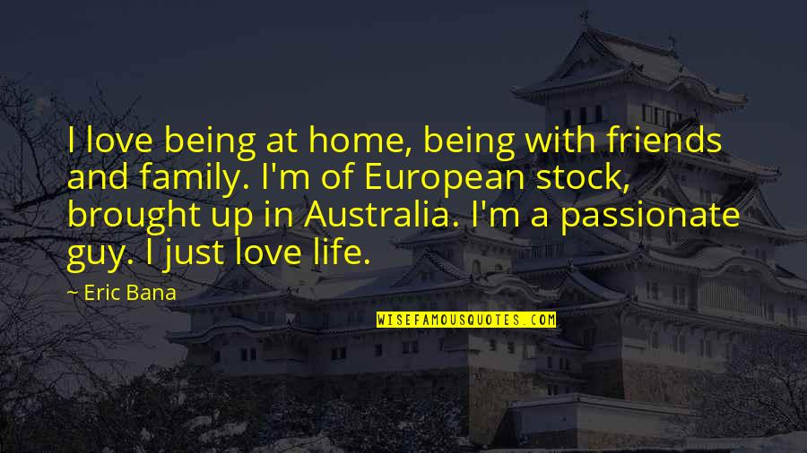 Family Friends And Love Quotes By Eric Bana: I love being at home, being with friends