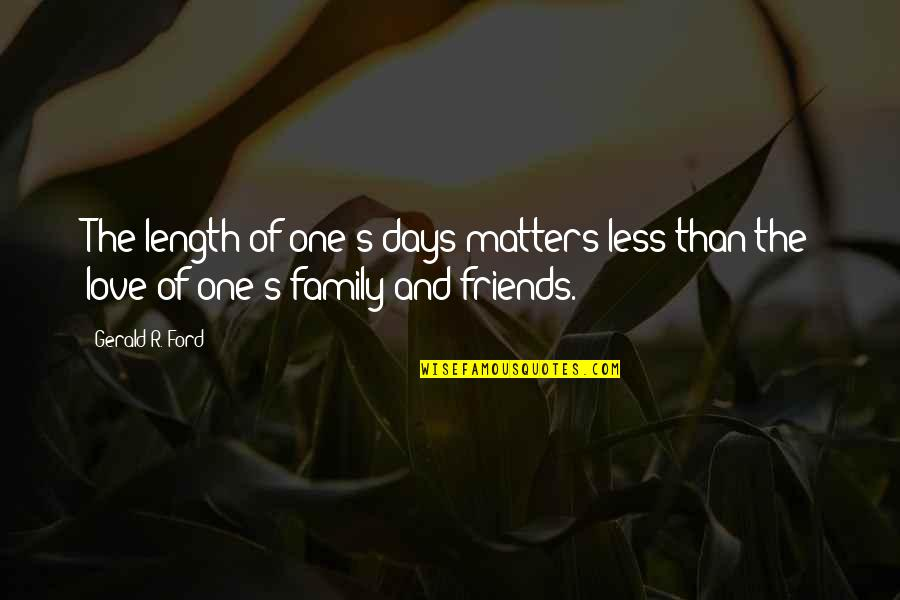 Family Friends And Love Quotes By Gerald R. Ford: The length of one's days matters less than