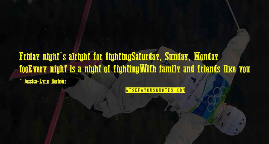 Family Friends And Love Quotes By Jessica-Lynn Barbour: Friday night's alright for fightingSaturday, Sunday, Monday tooEvery