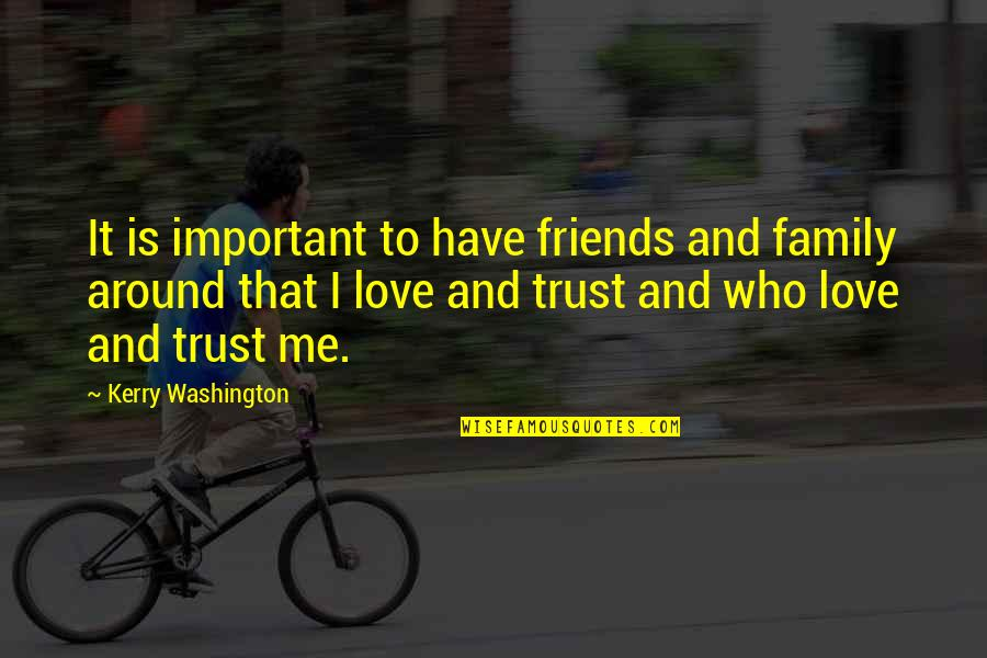 Family Friends And Love Quotes By Kerry Washington: It is important to have friends and family