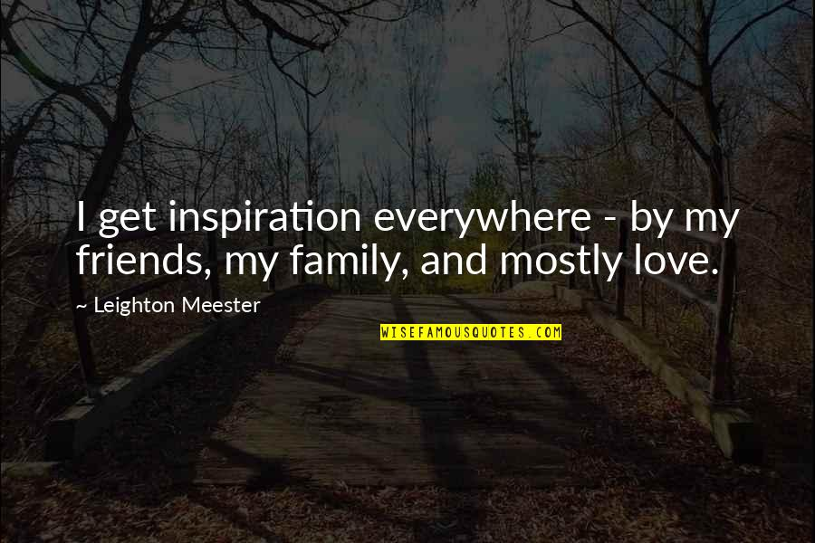 Family Friends And Love Quotes By Leighton Meester: I get inspiration everywhere - by my friends,