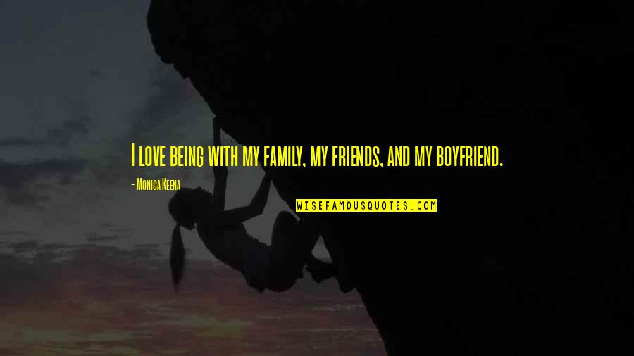 Family Friends And Love Quotes By Monica Keena: I love being with my family, my friends,