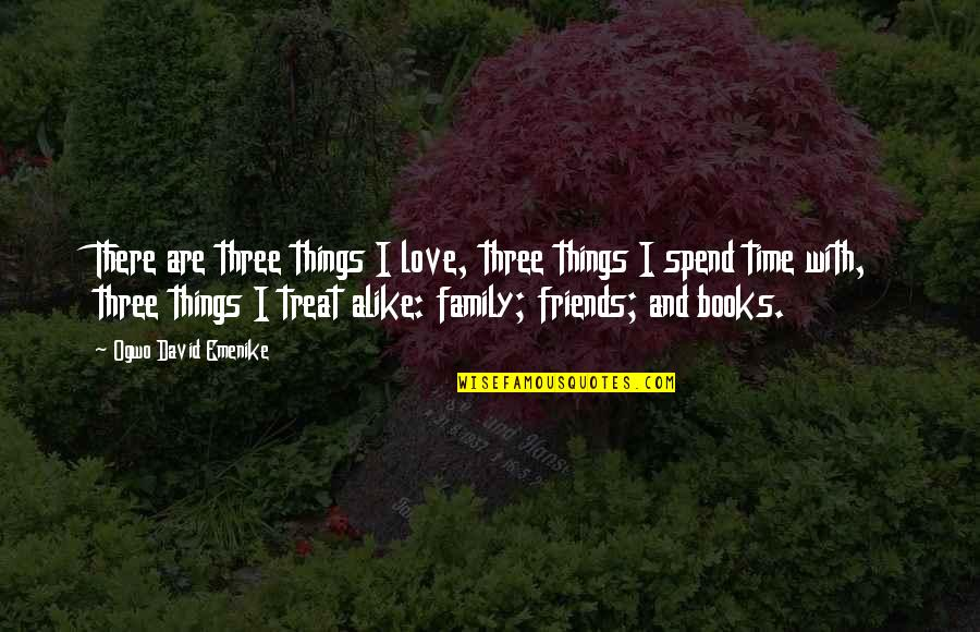 Family Friends And Love Quotes By Ogwo David Emenike: There are three things I love, three things