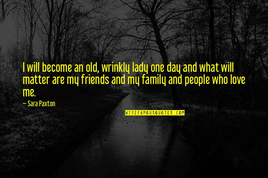 Family Friends And Love Quotes By Sara Paxton: I will become an old, wrinkly lady one