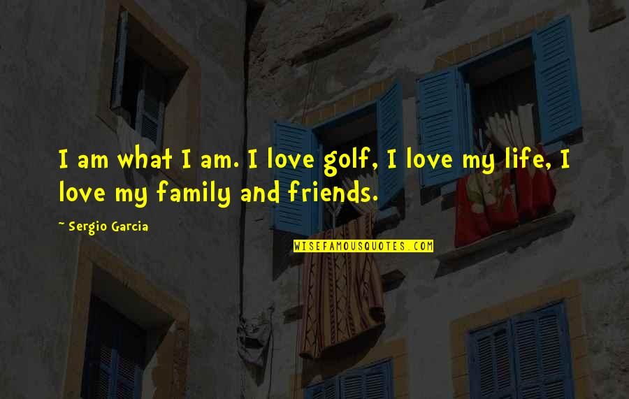 Family Friends And Love Quotes By Sergio Garcia: I am what I am. I love golf,