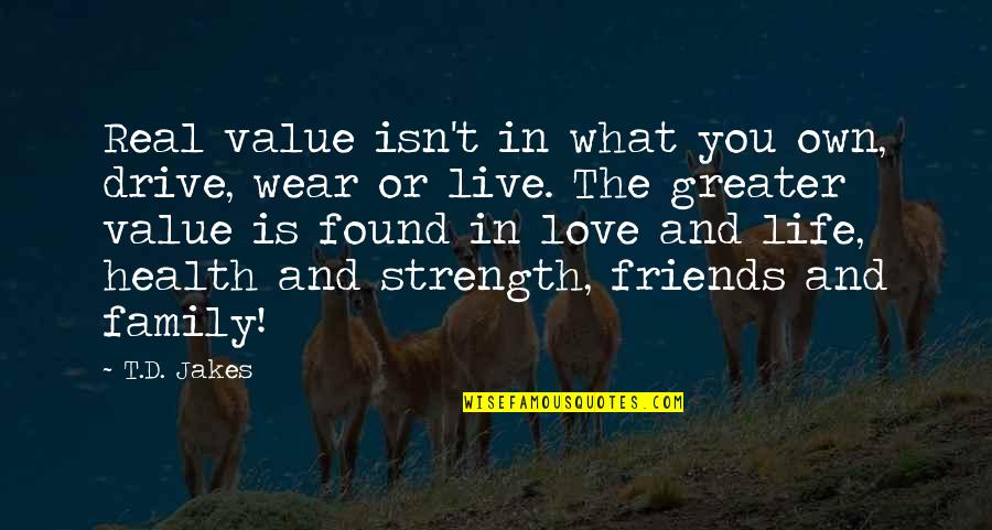 Family Friends And Love Quotes By T.D. Jakes: Real value isn't in what you own, drive,