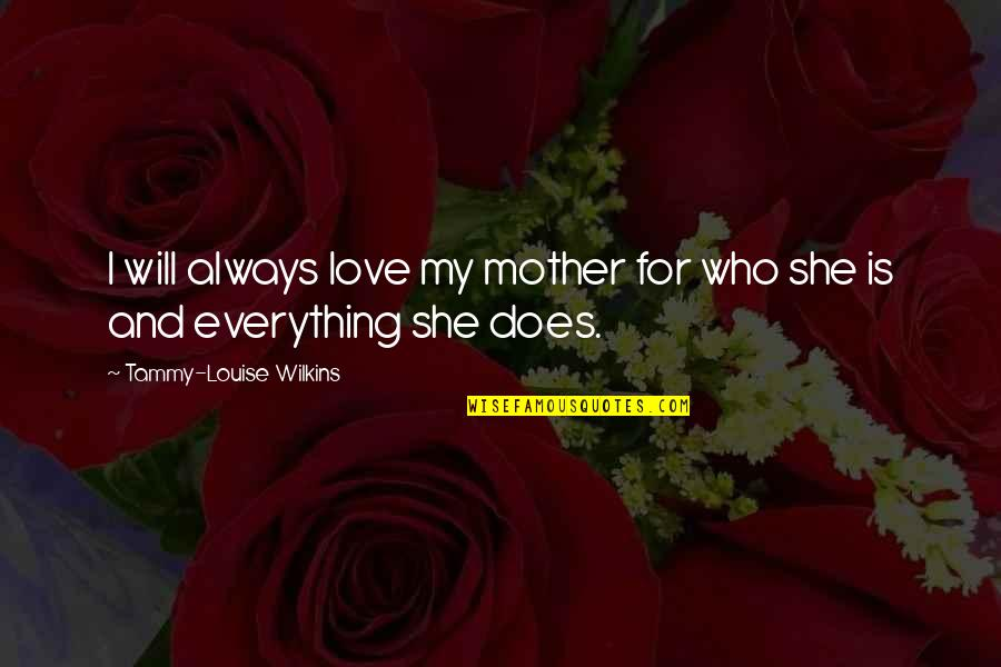 Family Friends And Love Quotes By Tammy-Louise Wilkins: I will always love my mother for who