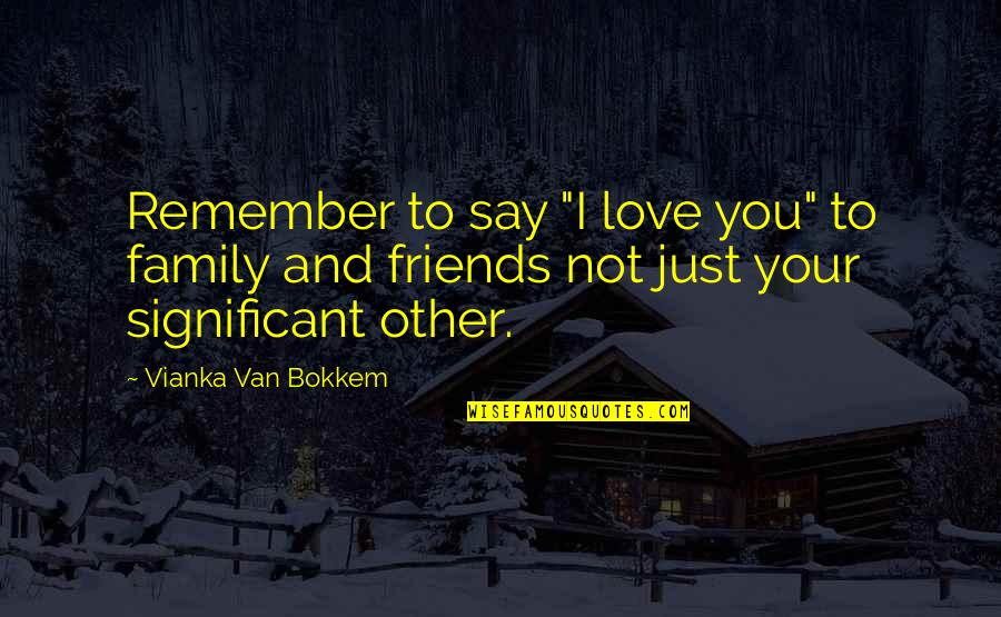 "Family Friends And Love Quotes By Vianka Van Bokkem: Remember to say ""I love you"" to family"