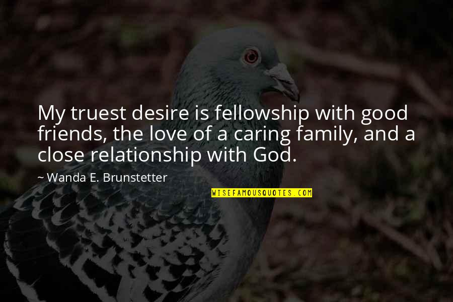 Family Friends And Love Quotes By Wanda E. Brunstetter: My truest desire is fellowship with good friends,