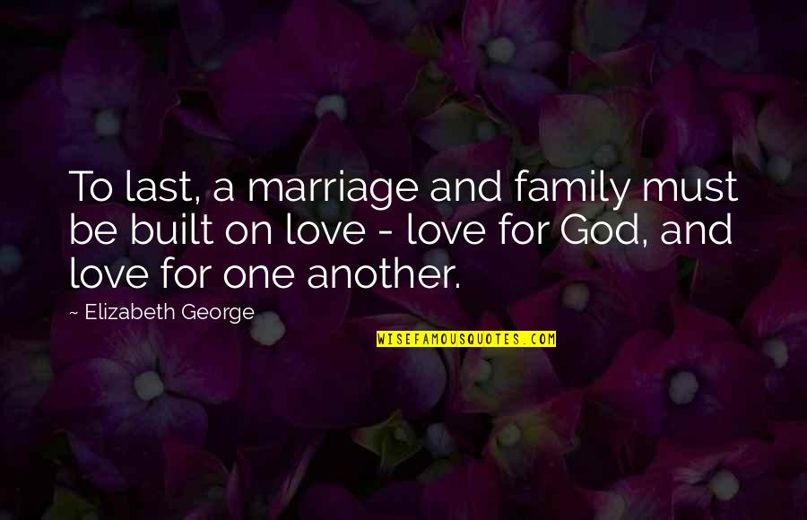 Family God And Love Quotes By Elizabeth George: To last, a marriage and family must be