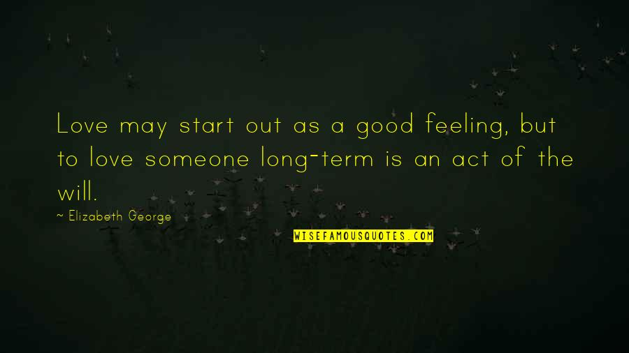 Family God And Love Quotes By Elizabeth George: Love may start out as a good feeling,