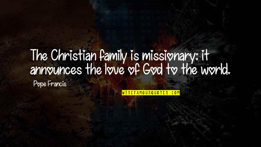 Family God And Love Quotes By Pope Francis: The Christian family is missionary: it announces the