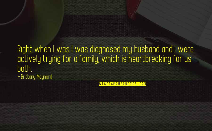 Family Husband Quotes By Brittany Maynard: Right when I was I was diagnosed my