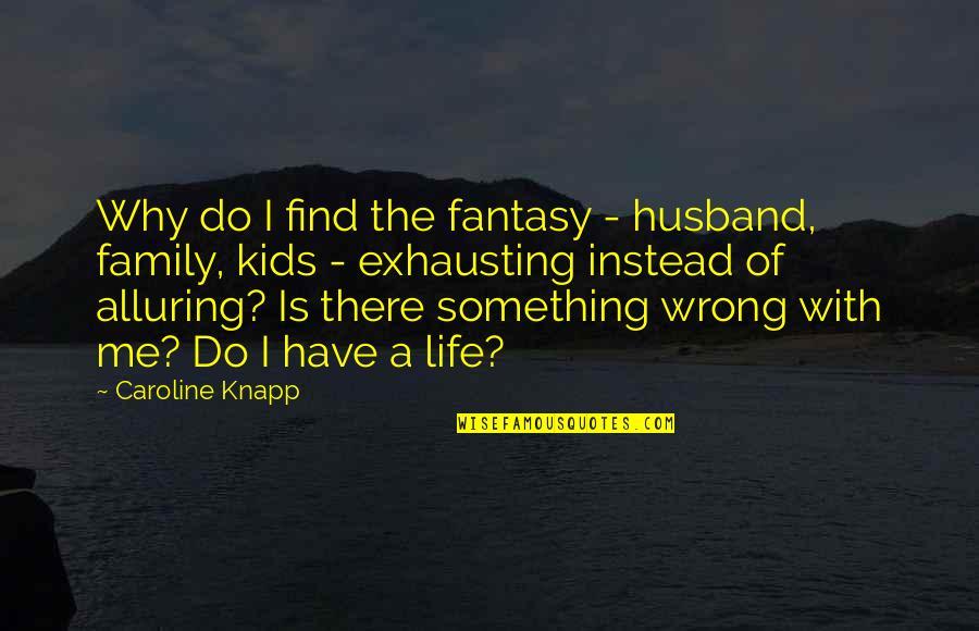 Family Husband Quotes By Caroline Knapp: Why do I find the fantasy - husband,