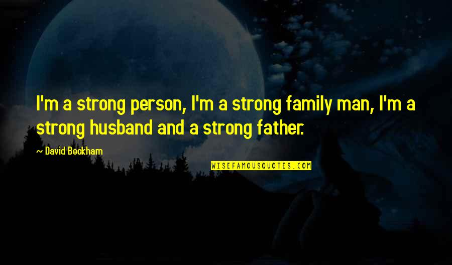 Family Husband Quotes By David Beckham: I'm a strong person, I'm a strong family