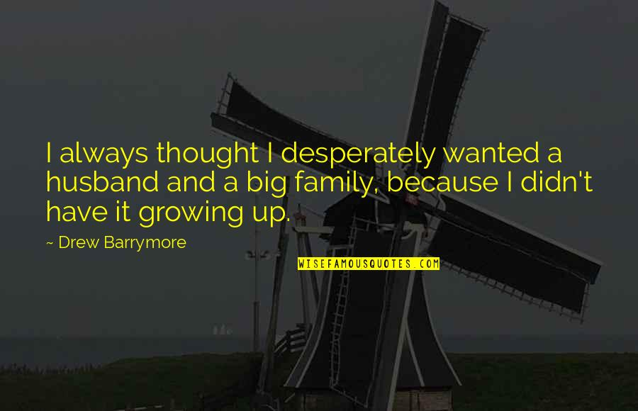 Family Husband Quotes By Drew Barrymore: I always thought I desperately wanted a husband
