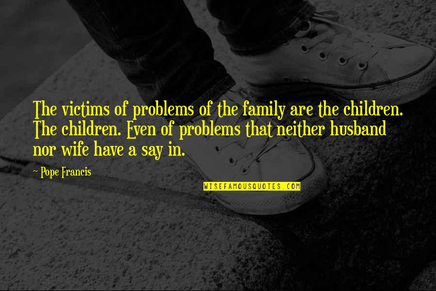Family Husband Quotes By Pope Francis: The victims of problems of the family are