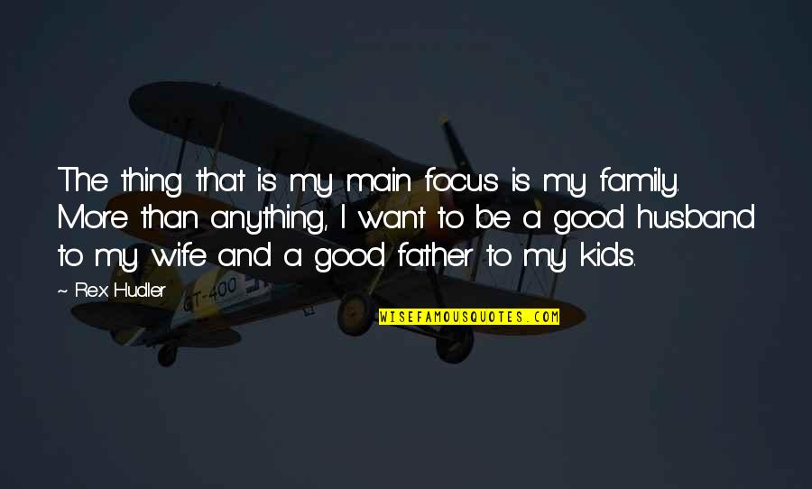Family Husband Quotes By Rex Hudler: The thing that is my main focus is