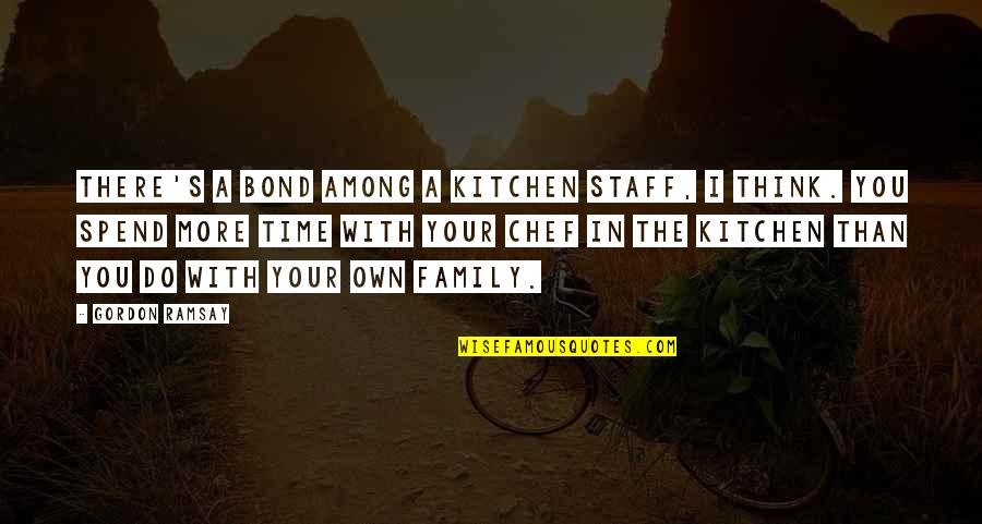 Family In The Kitchen Quotes By Gordon Ramsay: There's a bond among a kitchen staff, I