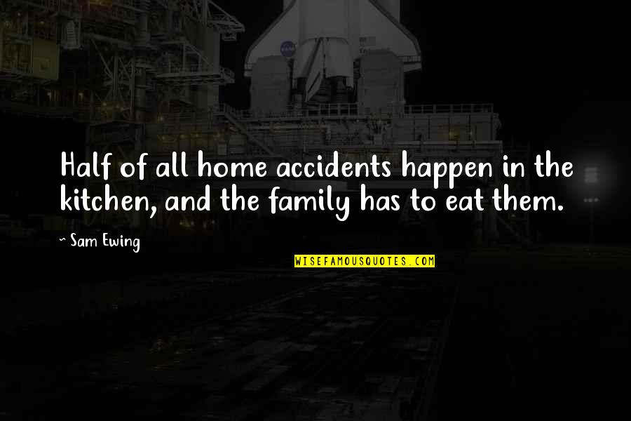 Family In The Kitchen Quotes By Sam Ewing: Half of all home accidents happen in the